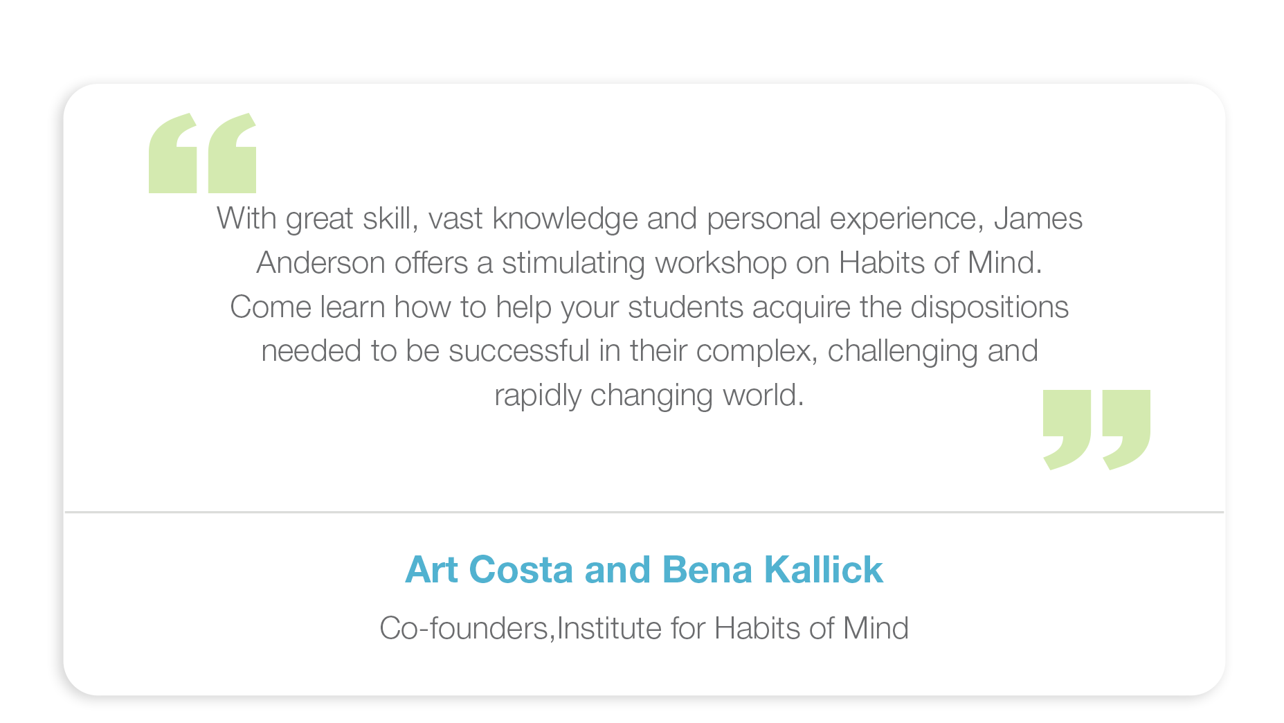 With great skill, vast knowledge and personal experience, James Anderson offers a stimulating workshop on Habits of Mind. Come learn how to help your students acquire the dispositions needed to be successful in their complex, challenging and rapidly changing world.