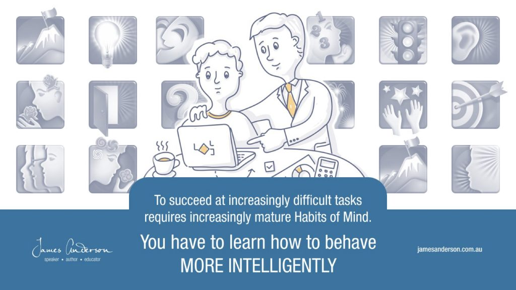 To succeed at increasingly difficult tasks requires increasingly mature Habits of Mind. you have to learn how to behave MORE INTELLIGENTLY.